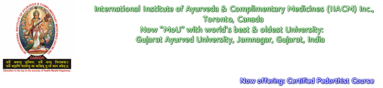 "International Institute of Ayurveda  & Complimentary Medicines (IIACM) Inc., Toronto, Canada Now ""MoU"" with world's best & oldest University: Gujarat Ayurved  University, Jamnagar, Gujarat, India<br /><br />Now offering: Certified Pedorthist"